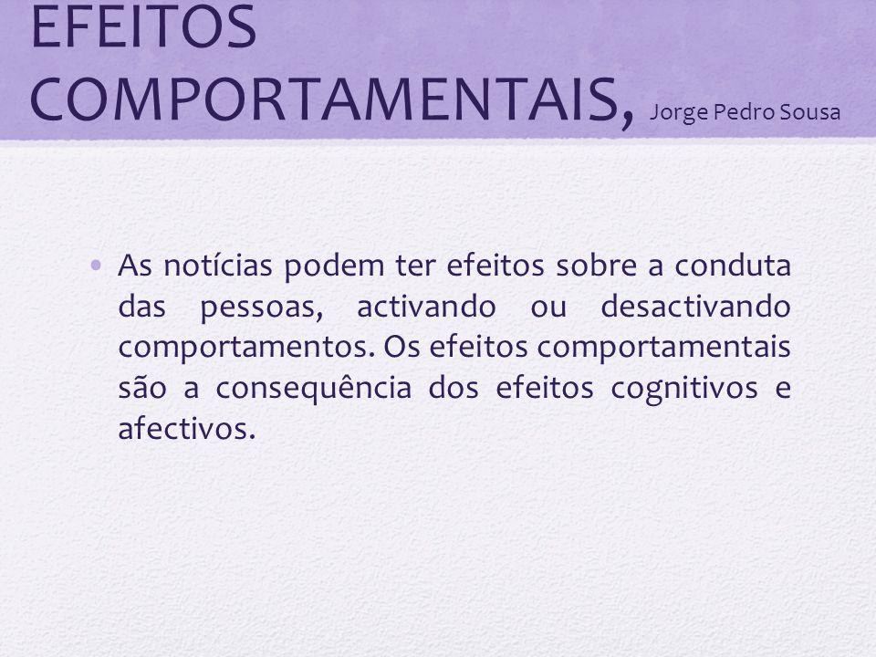 EFEITOS COMPORTAMENTAIS, Jorge Pedro Sousa As notícias podem ter efeitos sobre a conduta das pessoas, activando ou desactivando comportamentos. Os efe