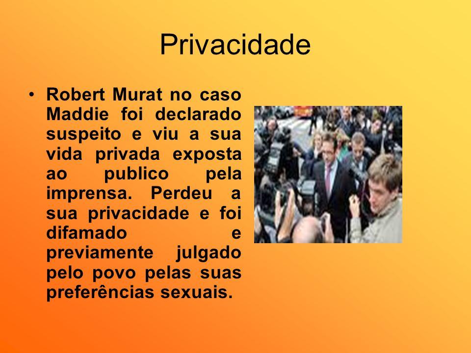 Privacidade Robert Murat no caso Maddie foi declarado suspeito e viu a sua vida privada exposta ao publico pela imprensa. Perdeu a sua privacidade e f