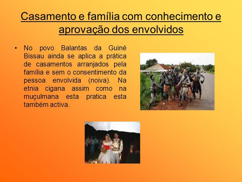 Casamento e família com conhecimento e aprovação dos envolvidos No povo Balantas da Guiné Bissau ainda se aplica a prática de casamentos arranjados pe