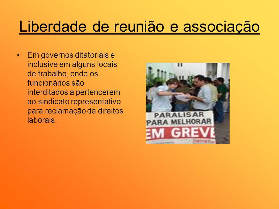 Liberdade de reunião e associação Em governos ditatoriais e inclusive em alguns locais de trabalho, onde os funcionários são interditados a pertencere