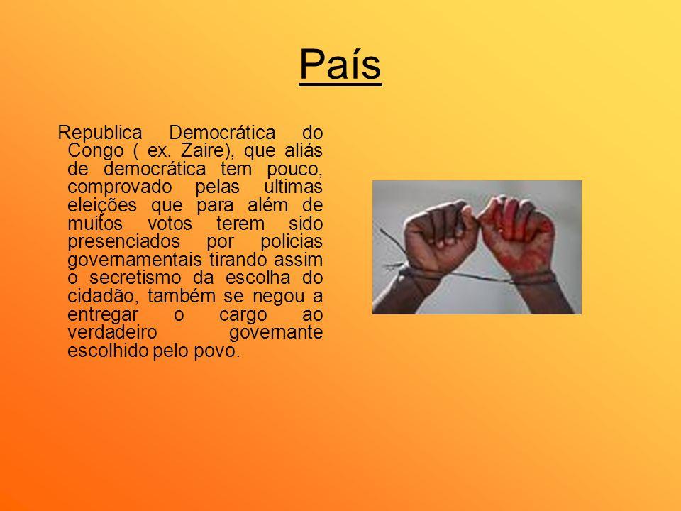 País Republica Democrática do Congo ( ex. Zaire), que aliás de democrática tem pouco, comprovado pelas ultimas eleições que para além de muitos votos