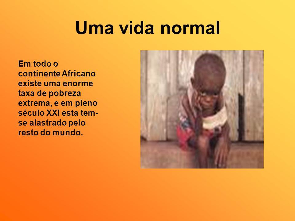 Uma vida normal Em todo o continente Africano existe uma enorme taxa de pobreza extrema, e em pleno século XXI esta tem- se alastrado pelo resto do mu