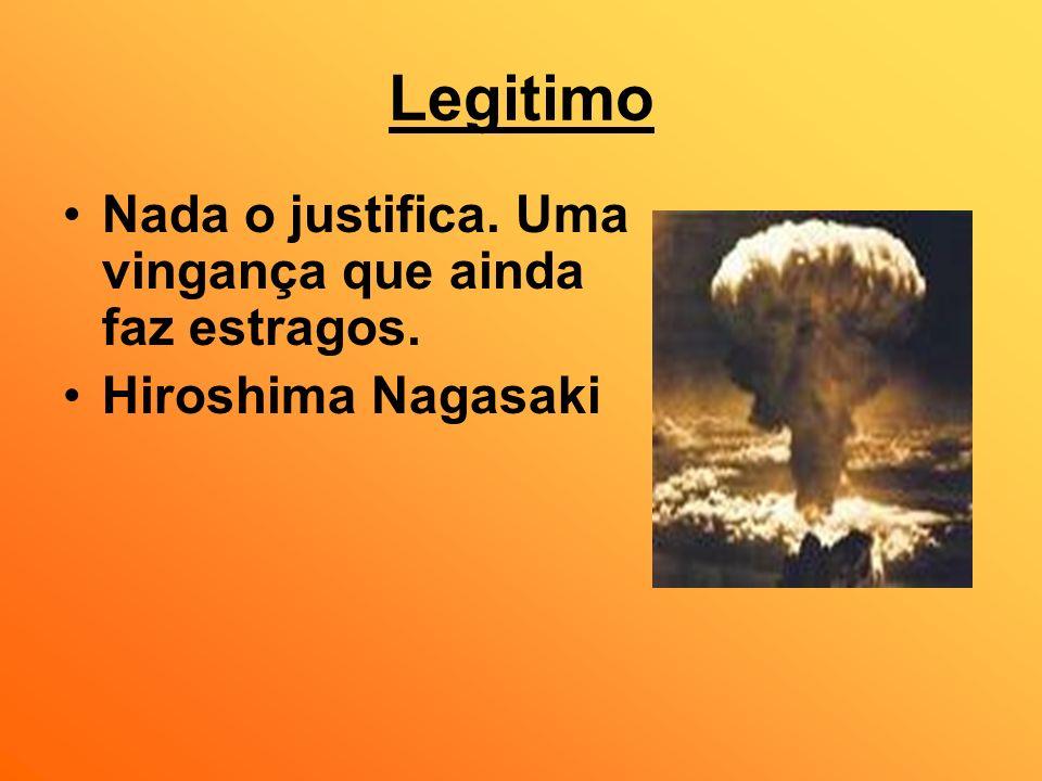 Legitimo Nada o justifica. Uma vingança que ainda faz estragos. Hiroshima Nagasaki