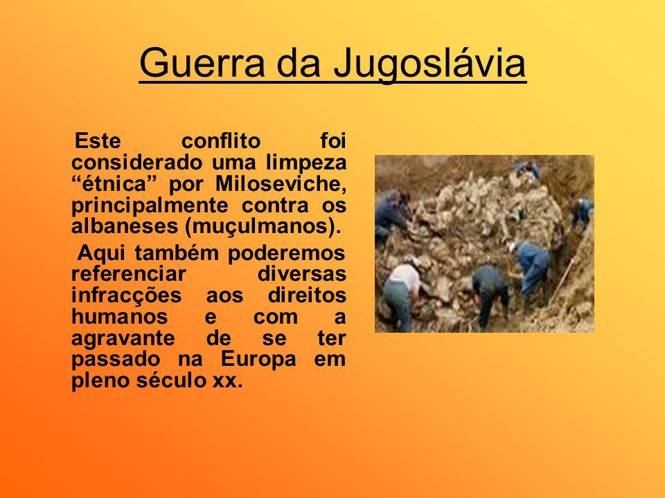 Guerra da Jugoslávia Este conflito foi considerado uma limpeza étnica por Miloseviche, principalmente contra os albaneses (muçulmanos). Aqui também po