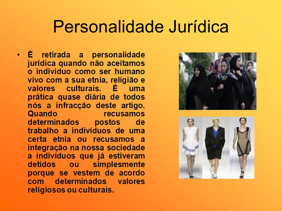 Personalidade Jurídica É retirada a personalidade jurídica quando não aceitamos o individuo como ser humano vivo com a sua etnia, religião e valores c