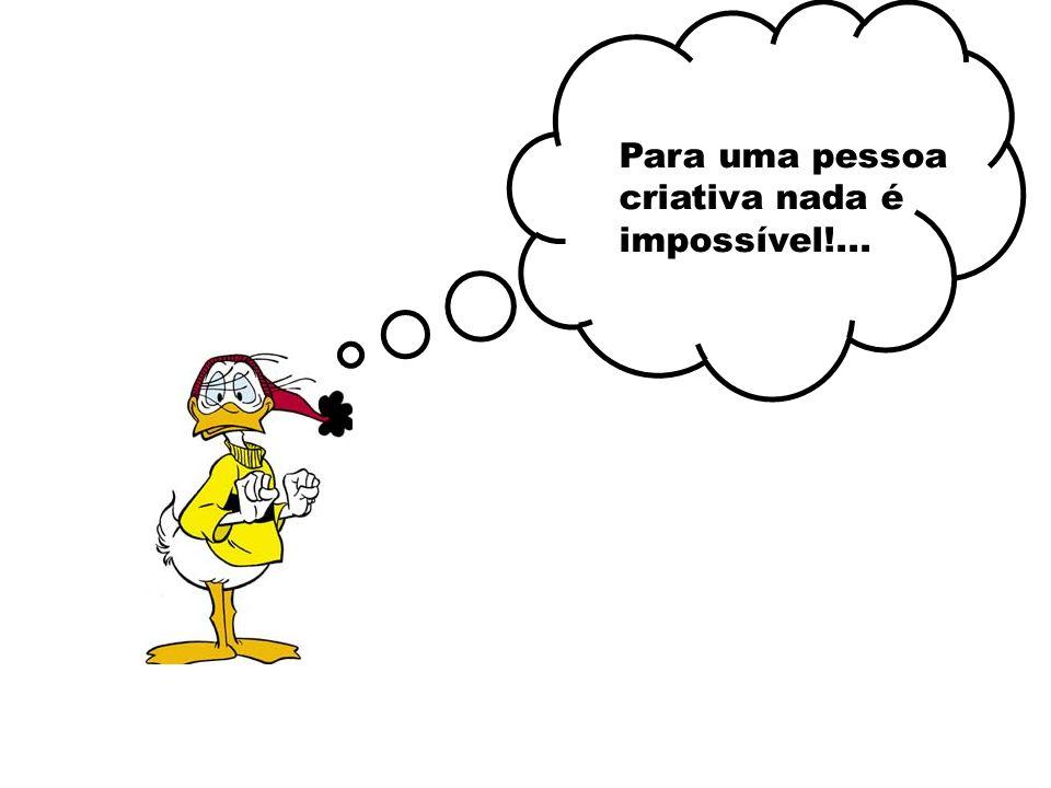 Para uma pessoa criativa nada é impossível!...