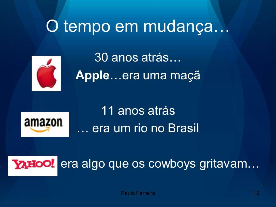 Paulo Ferreira12 O tempo em mudança… 30 anos atrás… Apple…era uma maçã 11 anos atrás … era um rio no Brasil era algo que os cowboys gritavam…
