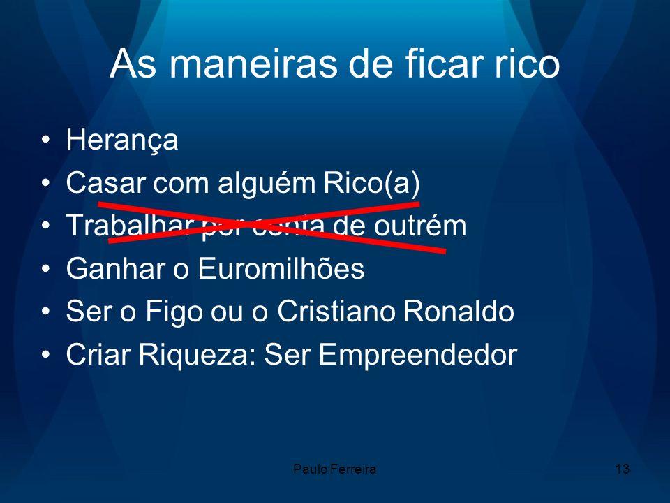 Paulo Ferreira13 As maneiras de ficar rico Herança Casar com alguém Rico(a) Trabalhar por conta de outrém Ganhar o Euromilhões Ser o Figo ou o Cristiano Ronaldo Criar Riqueza: Ser Empreendedor