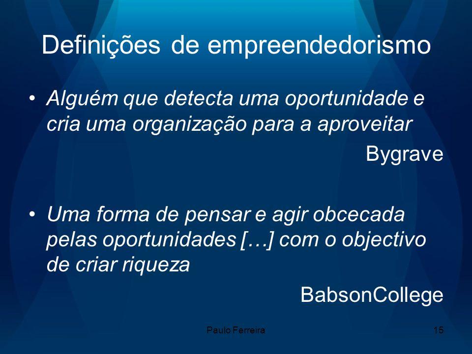 Paulo Ferreira15 Definições de empreendedorismo Alguém que detecta uma oportunidade e cria uma organização para a aproveitar Bygrave Uma forma de pensar e agir obcecada pelas oportunidades […] com o objectivo de criar riqueza BabsonCollege