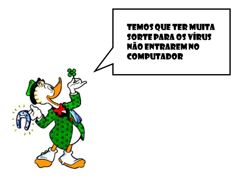 Temos que ter muita sorte para os vírus não entrarem no computador