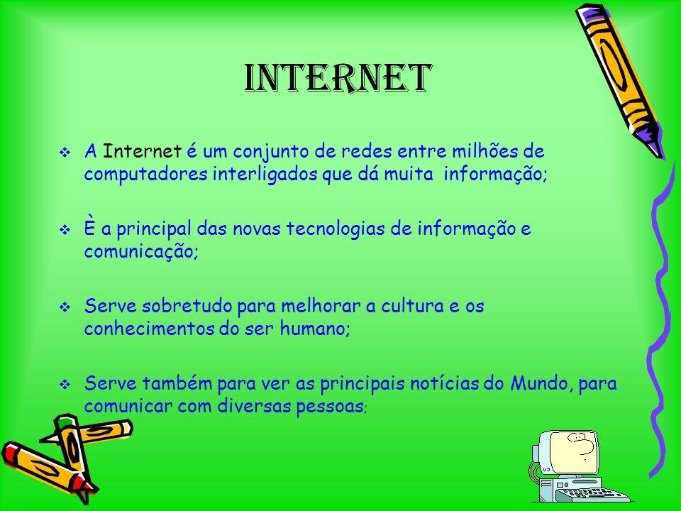 Internet A Internet é um conjunto de redes entre milhões de computadores interligados que dá muita informação; È a principal das novas tecnologias de informação e comunicação; Serve sobretudo para melhorar a cultura e os conhecimentos do ser humano; Serve também para ver as principais notícias do Mundo, para comunicar com diversas pessoas ;