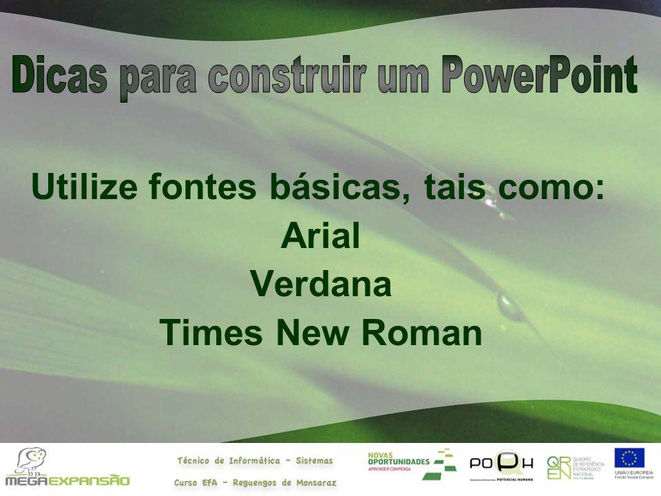 Utilize fontes básicas, tais como: Arial Verdana Times New Roman