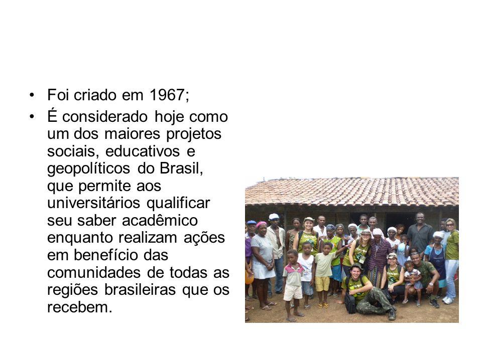 Foi criado em 1967; É considerado hoje como um dos maiores projetos sociais, educativos e geopolíticos do Brasil, que permite aos universitários qualificar seu saber acadêmico enquanto realizam ações em benefício das comunidades de todas as regiões brasileiras que os recebem.