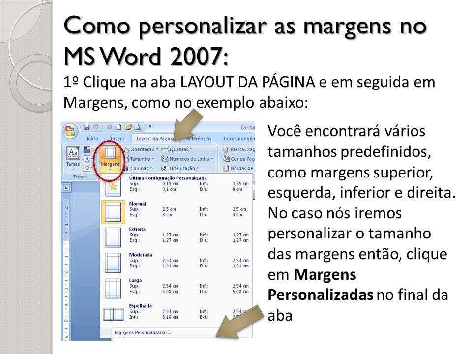 Como personalizar as margens no MS Word 2007: 1º Clique na aba LAYOUT DA PÁGINA e em seguida em Margens, como no exemplo abaixo: Você encontrará vário