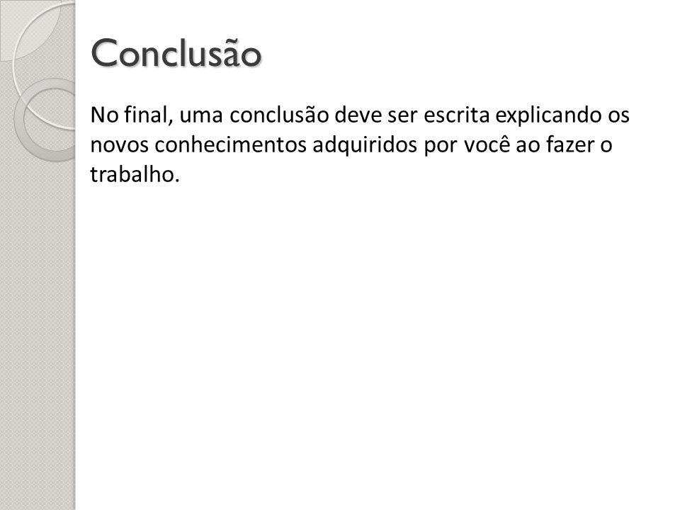 Conclusão No final, uma conclusão deve ser escrita explicando os novos conhecimentos adquiridos por você ao fazer o trabalho.