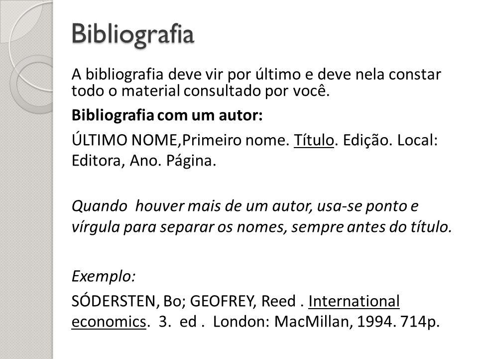 Bibliografia A bibliografia deve vir por último e deve nela constar todo o material consultado por você. Bibliografia com um autor: ÚLTIMO NOME,Primei