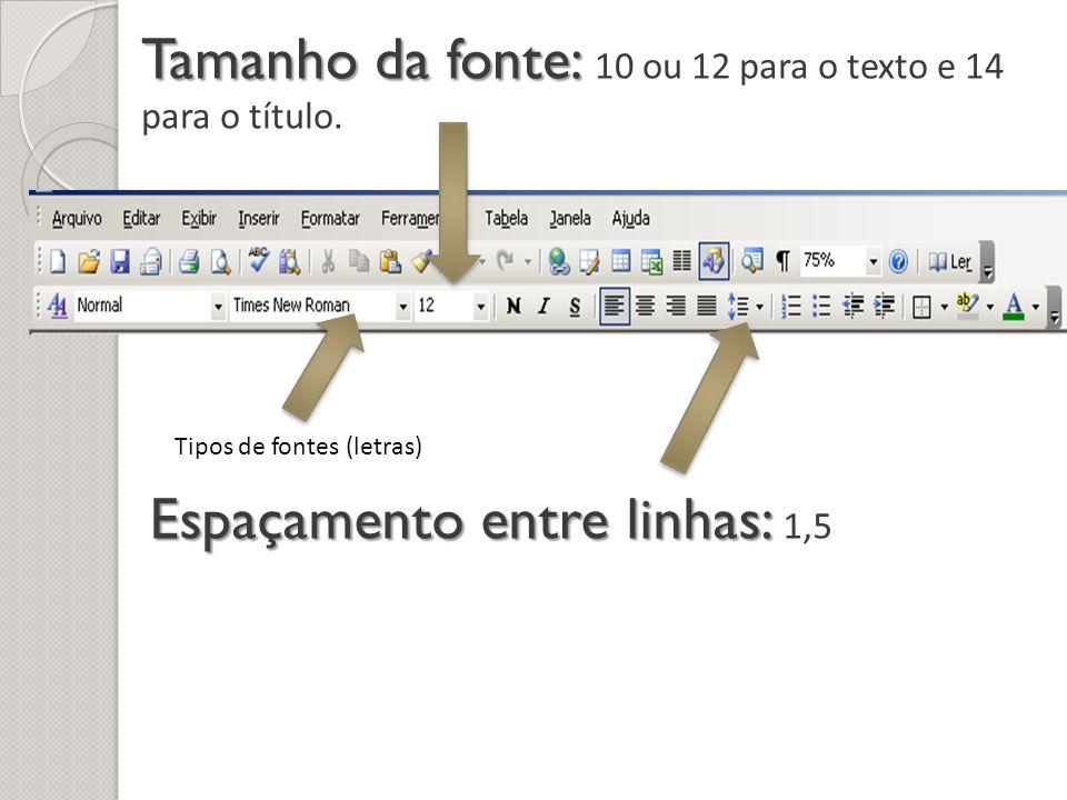 Tamanho da fonte: Tamanho da fonte: 10 ou 12 para o texto e 14 para o título. Espaçamento entre linhas: Espaçamento entre linhas: 1,5 Tipos de fontes