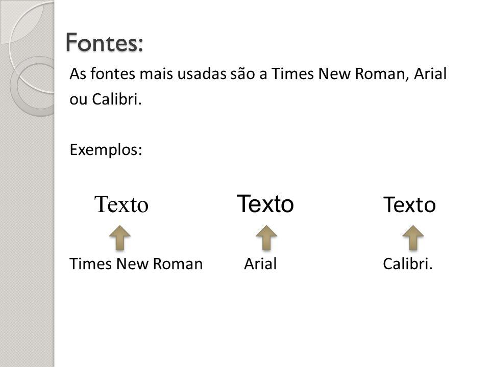 Fontes: As fontes mais usadas são a Times New Roman, Arial ou Calibri. Exemplos: Texto Texto Texto Times New Roman Arial Calibri.