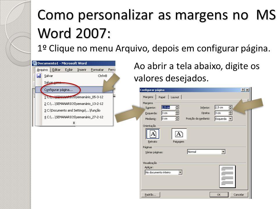Como personalizar as margens no MS Word 2007: 1º Clique no menu Arquivo, depois em configurar página. Ao abrir a tela abaixo, digite os valores deseja