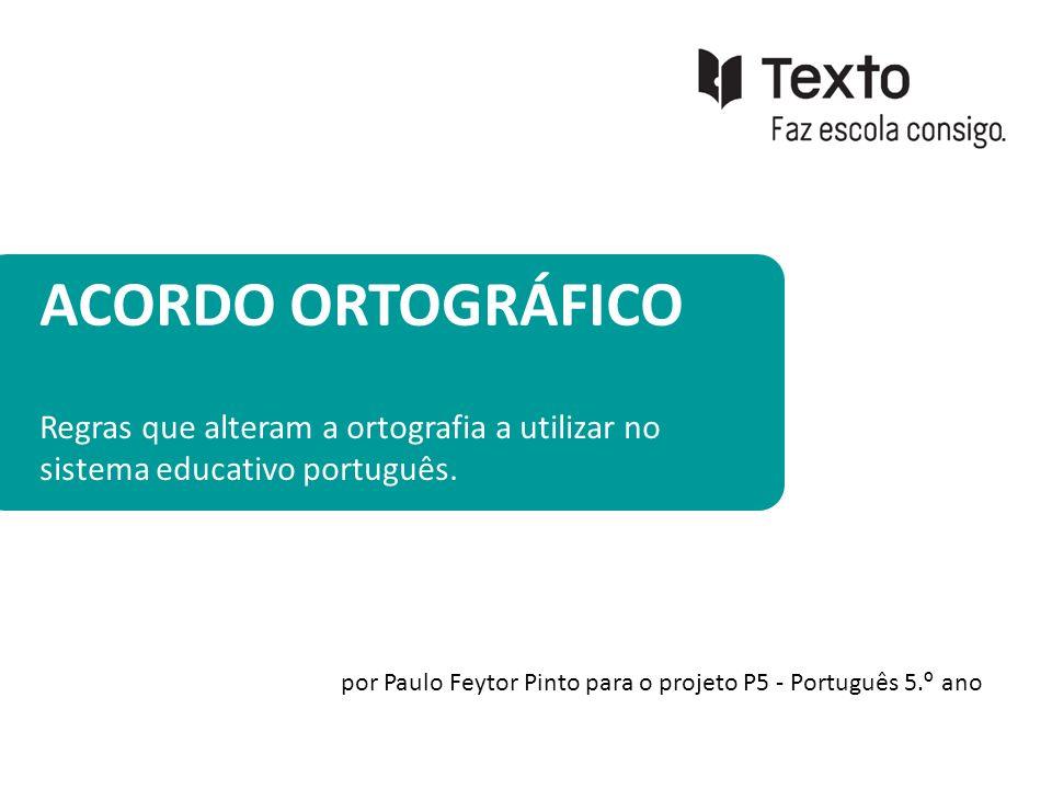 ACORDO ORTOGRÁFICO Regras que alteram a ortografia a utilizar no sistema educativo português. por Paulo Feytor Pinto para o projeto P5 - Português 5.