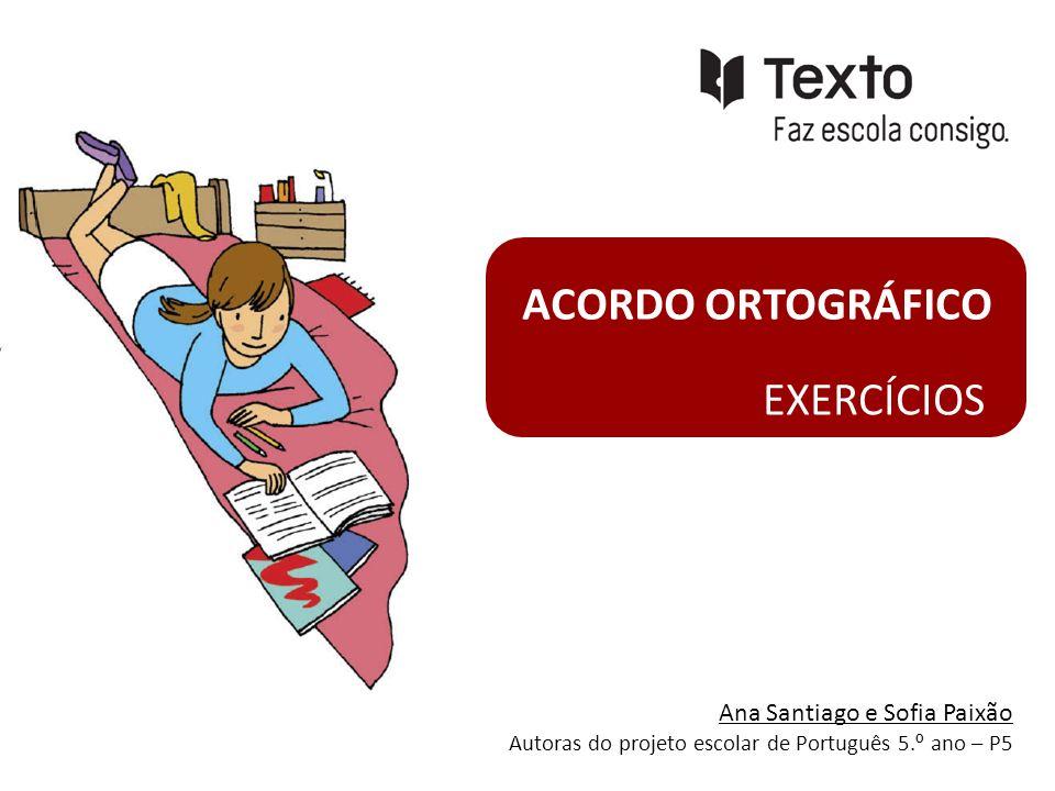 ACORDO ORTOGRÁFICO EXERCÍCIOS Ana Santiago e Sofia Paixão Autoras do projeto escolar de Português 5. º ano – P5