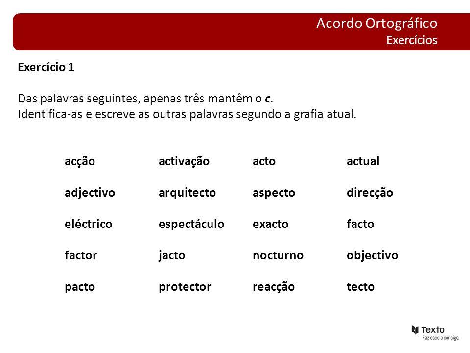 Exercício 1 Das palavras seguintes, apenas três mantêm o c. Identifica-as e escreve as outras palavras segundo a grafia atual. acçãoactivaçãoactoactua