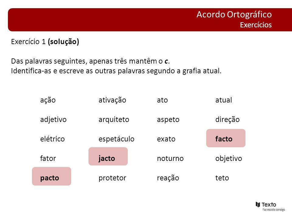 Exercício 1 (solução) Das palavras seguintes, apenas três mantêm o c. Identifica-as e escreve as outras palavras segundo a grafia atual. açãoativaçãoa
