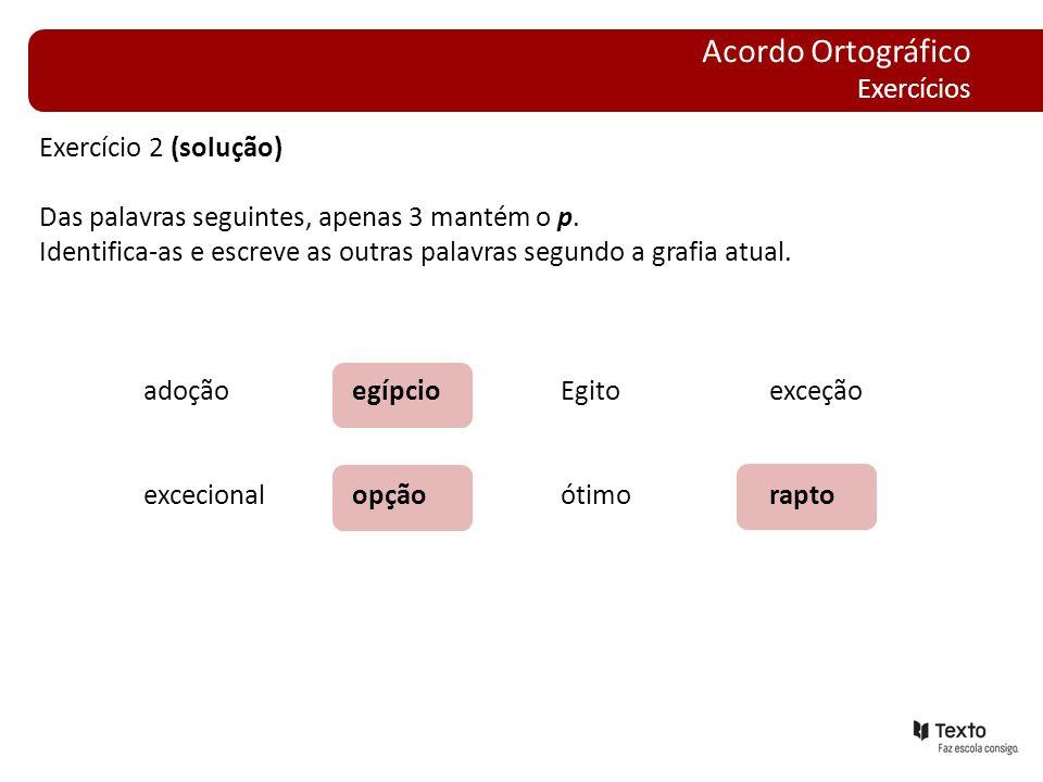Exercício 2 (solução) Das palavras seguintes, apenas 3 mantém o p. Identifica-as e escreve as outras palavras segundo a grafia atual. adoçãoegípcioEgi