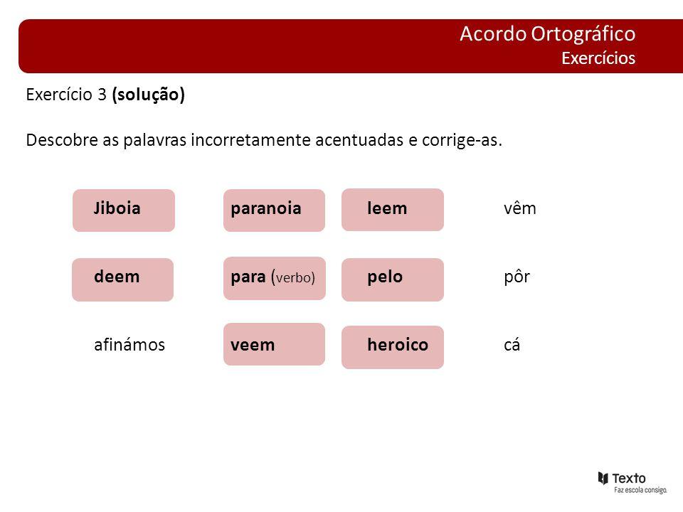 Exercício 3 (solução) Descobre as palavras incorretamente acentuadas e corrige-as. Jiboiaparanoialeemvêm deempara ( verbo) pelopôr afinámosveem heroic