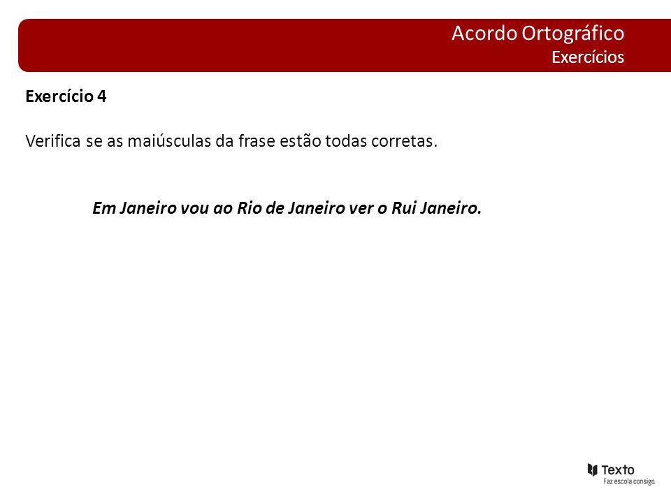 Exercício 4 Verifica se as maiúsculas da frase estão todas corretas. Em Janeiro vou ao Rio de Janeiro ver o Rui Janeiro. Acordo Ortográfico Exercícios