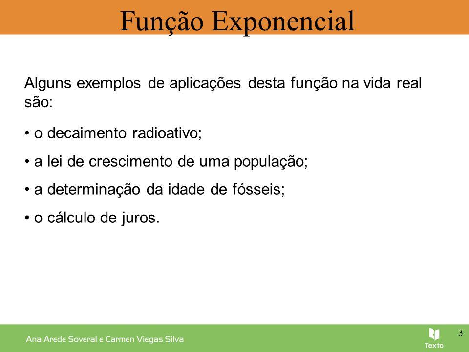 Função Exponencial Alguns exemplos de aplicações desta função na vida real são: o decaimento radioativo; a lei de crescimento de uma população; a dete