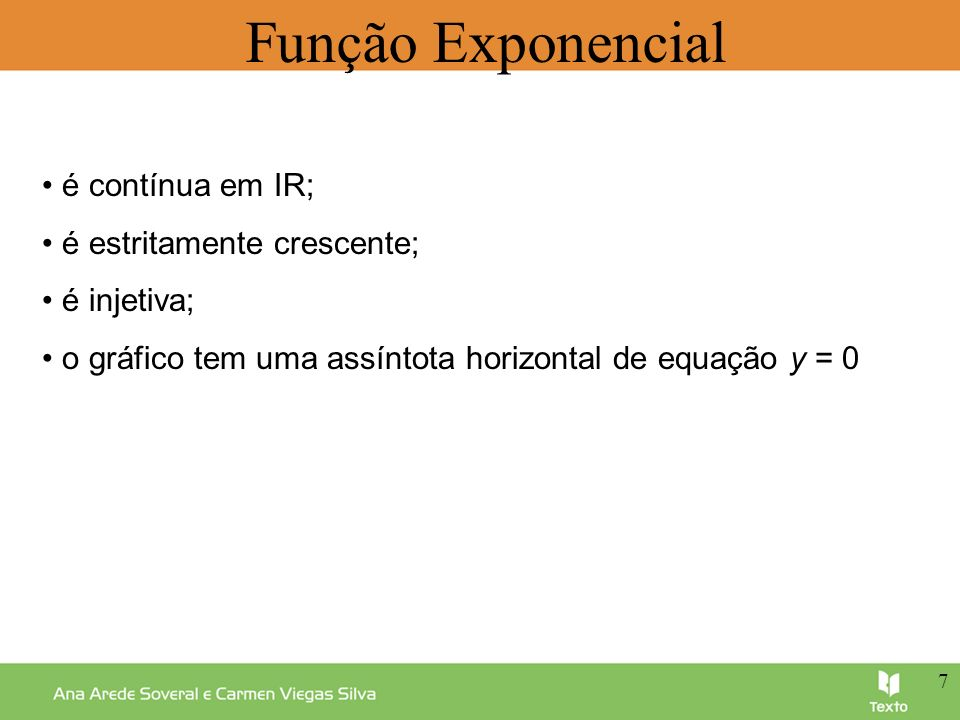 Função Exponencial é contínua em IR; é estritamente crescente; é injetiva; o gráfico tem uma assíntota horizontal de equação y = 0 7