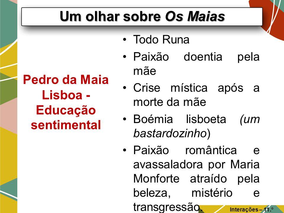 Um olhar sobre Os Maias Interações – 11.º Ano Pedro da Maia Lisboa - Educação sentimental Todo Runa Paixão doentia pela mãe Crise mística após a morte