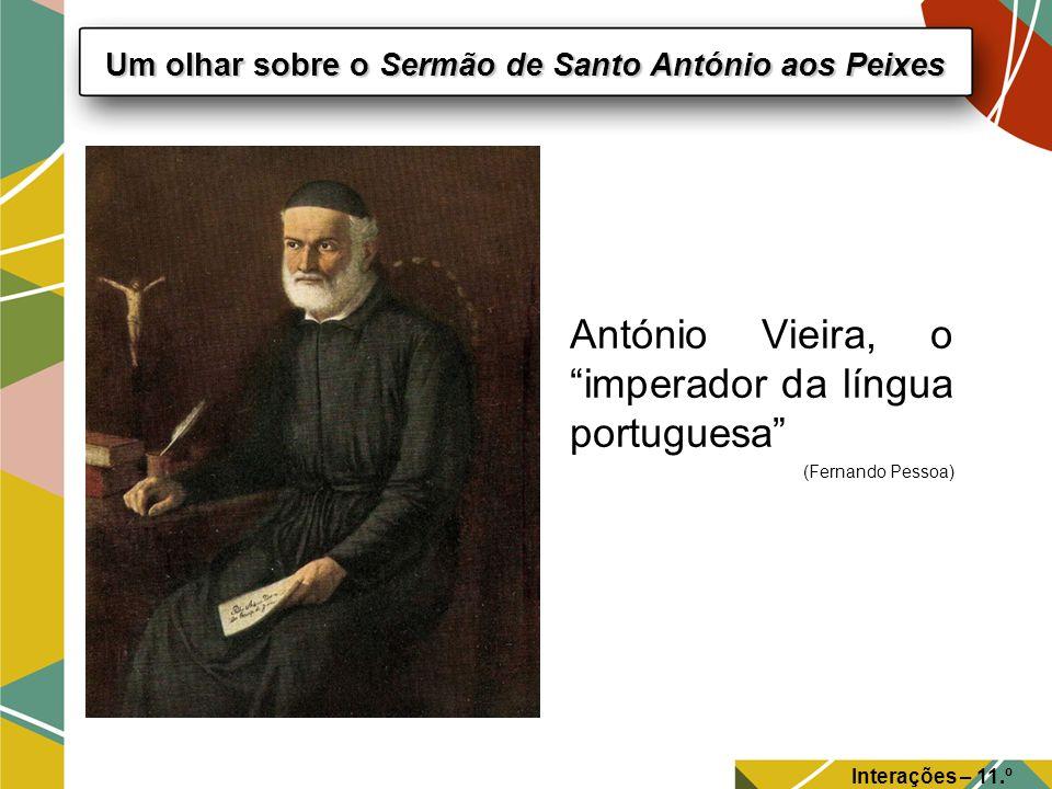 Interações – 11.º Ano Um olhar sobre o Sermão de Santo António aos Peixes António Vieira, o imperador da língua portuguesa (Fernando Pessoa)