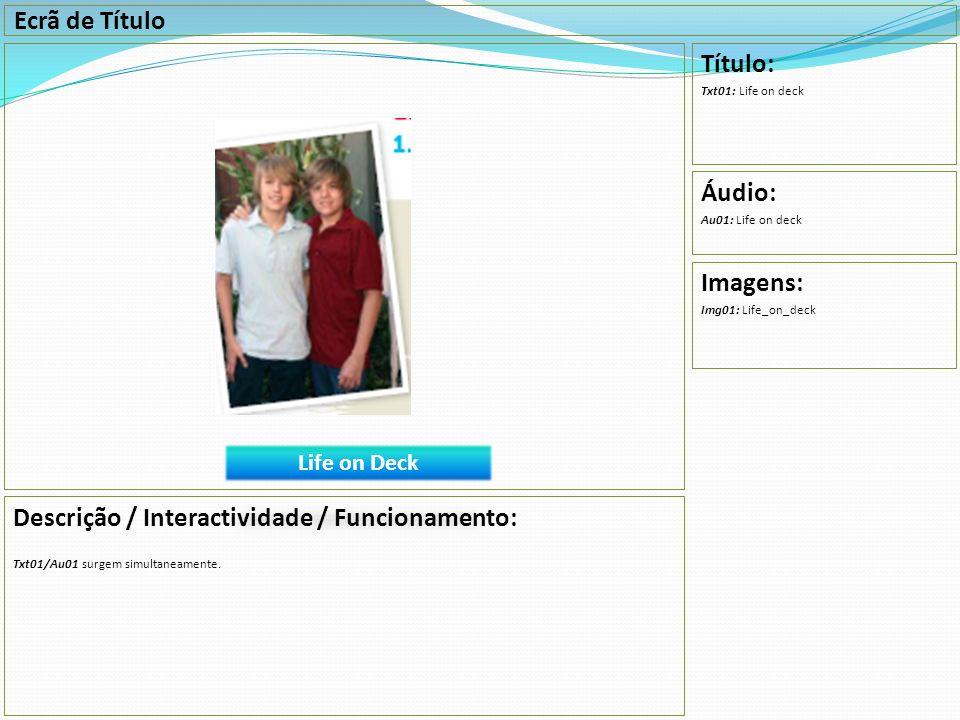Ecrã de Título Descrição / Interactividade / Funcionamento: Txt01/Au01 surgem simultaneamente. Título: Txt01: Life on deck Áudio: Au01: Life on deck I