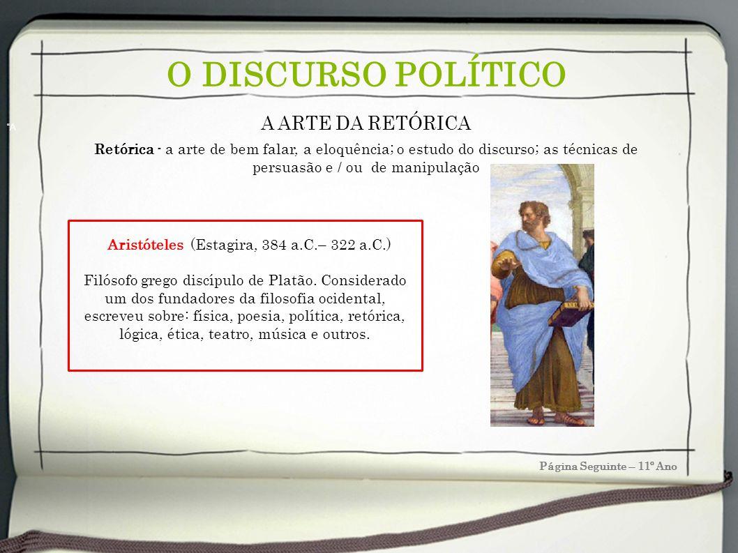 O DISCURSO POLÍTICO Página Seguinte – 11º Ano A Aristóteles (Estagira, 384 a.C.– 322 a.C.) Filósofo grego discípulo de Platão. Considerado um dos fund