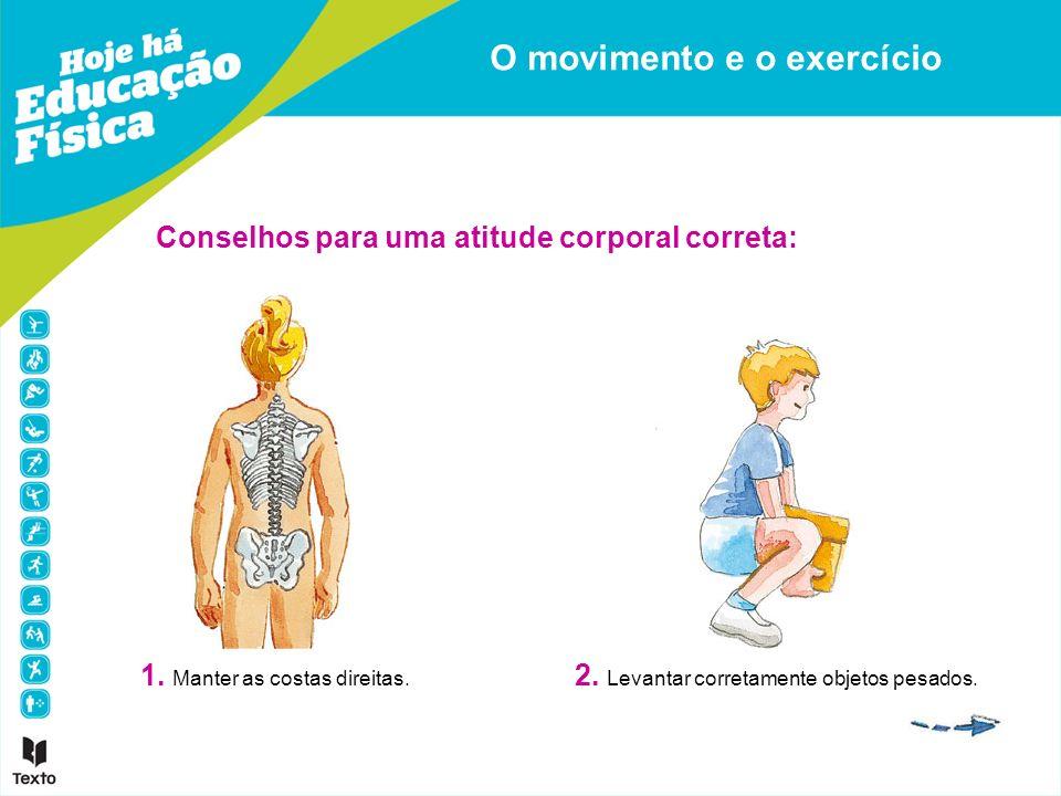 Conselhos para uma atitude corporal correta: 1. Manter as costas direitas. 2. Levantar corretamente objetos pesados. O movimento e o exercício