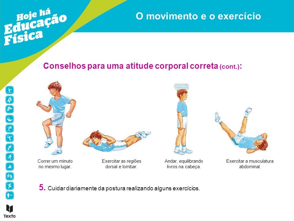 O movimento e o exercício Conselhos para uma atitude corporal correta (cont.) : 5. Cuidar diariamente da postura realizando alguns exercícios. Correr