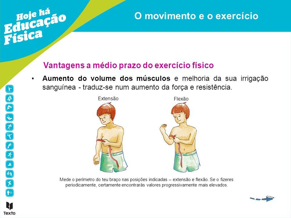 Vantagens a médio prazo do exercício físico Aumento do volume dos músculos e melhoria da sua irrigação sanguínea - traduz-se num aumento da força e re