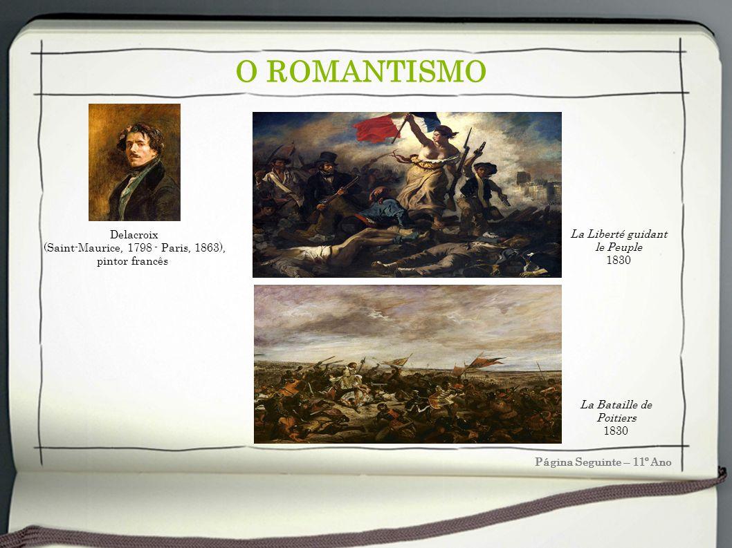 O ROMANTISMO Página Seguinte – 11º Ano Delacroix (Saint-Maurice, 1798 - Paris, 1863), pintor francês La Bataille de Poitiers 1830 La Liberté guidant l