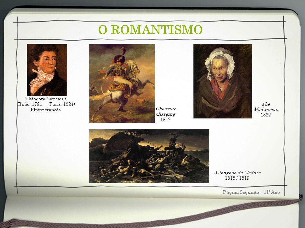 O ROMANTISMO Página Seguinte – 11º Ano Théodore Géricault (Ruão, 1791 Paris, 1824) Pintor francês Chasseur charging 1812 The Madwoman 1822 A Jangada d