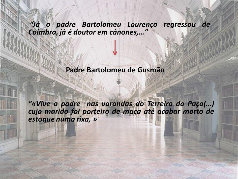Já o padre Bartolomeu Lourenço regressou de Coimbra, já é doutor em cânones,… Padre Bartolomeu de Gusmão «Vive o padre nas varandas do Terreiro do Paço(…) cujo marido foi porteiro de maça até acabar morto de estoque numa rixa, »