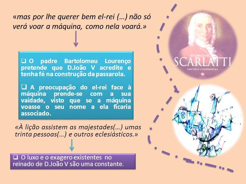 «mas por lhe querer bem el-rei (…) não só verá voar a máquina, como nela voará.» O padre Bartolomeu Lourenço pretende que D.João V acredite e tenha fé na construção da passarola.