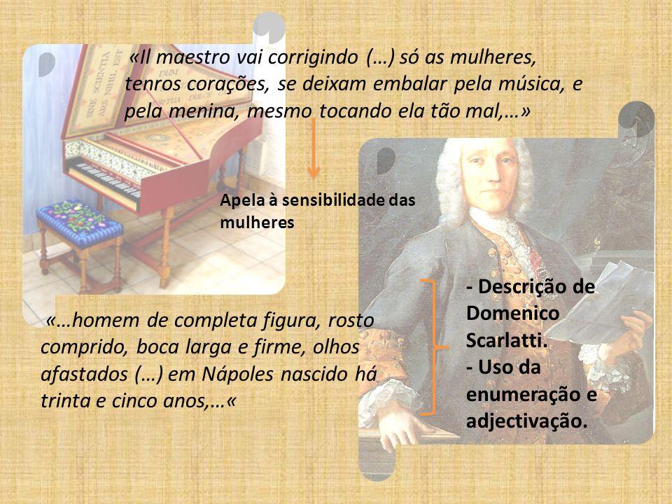 «Il maestro vai corrigindo (…) só as mulheres, tenros corações, se deixam embalar pela música, e pela menina, mesmo tocando ela tão mal,…» «…homem de completa figura, rosto comprido, boca larga e firme, olhos afastados (…) em Nápoles nascido há trinta e cinco anos,…« - Descrição de Domenico Scarlatti.