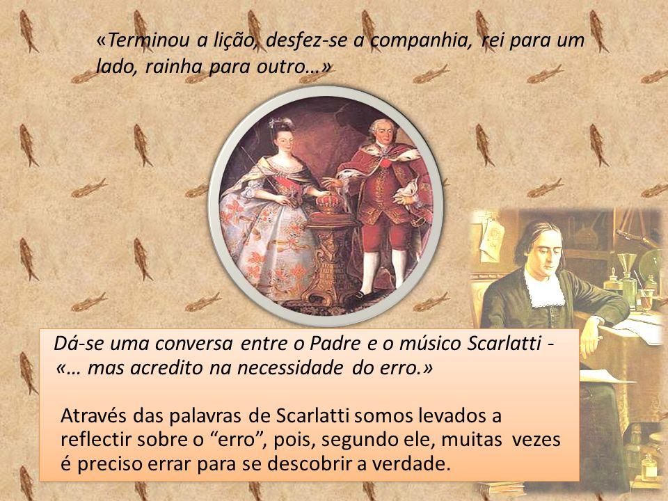 «Terminou a lição, desfez-se a companhia, rei para um lado, rainha para outro…» Dá-se uma conversa entre o Padre e o músico Scarlatti - «… mas acredito na necessidade do erro.» Através das palavras de Scarlatti somos levados a reflectir sobre o erro, pois, segundo ele, muitas vezes é preciso errar para se descobrir a verdade.