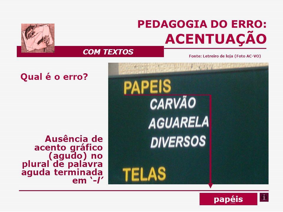 Qual é o erro? Ausência de acento gráfico (agudo) no plural de palavra aguda terminada em -l PEDAGOGIA DO ERRO: ACENTUAÇÃO COM TEXTOS papéis Fonte: Le
