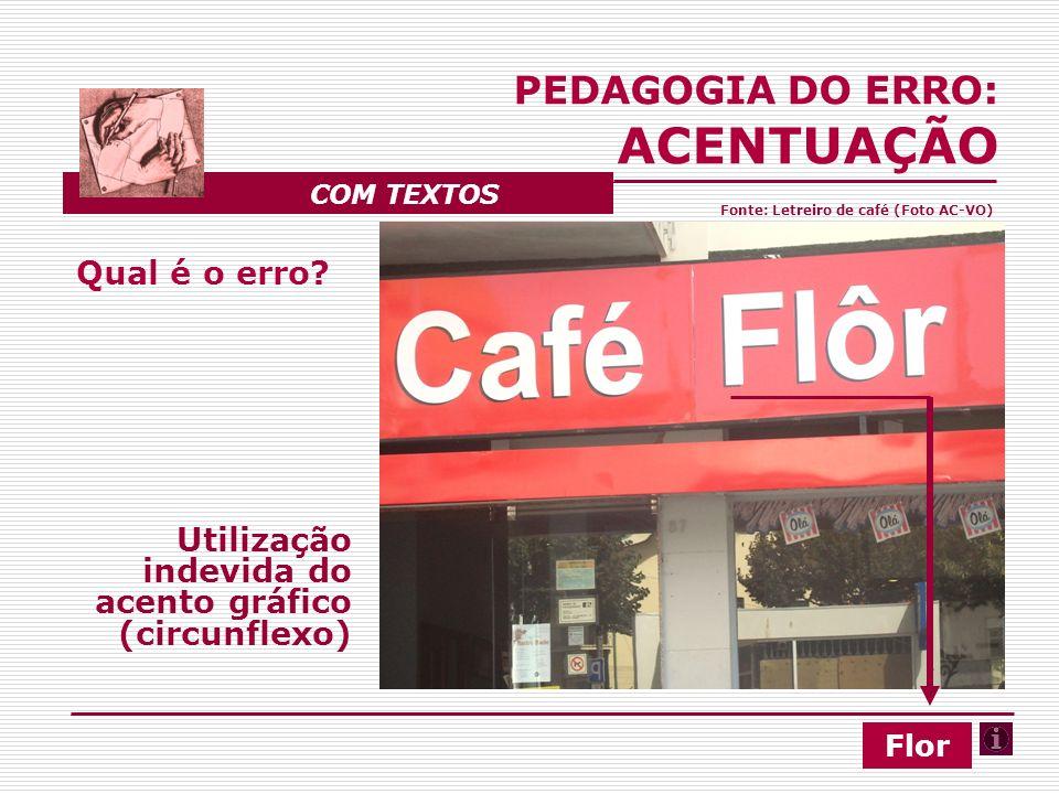 Qual é o erro? Utilização indevida do acento gráfico (circunflexo) PEDAGOGIA DO ERRO: ACENTUAÇÃO COM TEXTOS Flor Fonte: Letreiro de café (Foto AC-VO)