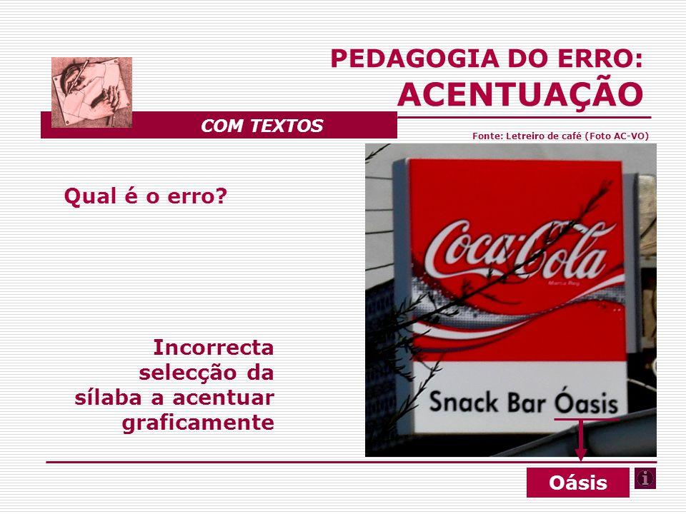 Qual é o erro? Incorrecta selecção da sílaba a acentuar graficamente PEDAGOGIA DO ERRO: ACENTUAÇÃO COM TEXTOS Oásis Fonte: Letreiro de café (Foto AC-V