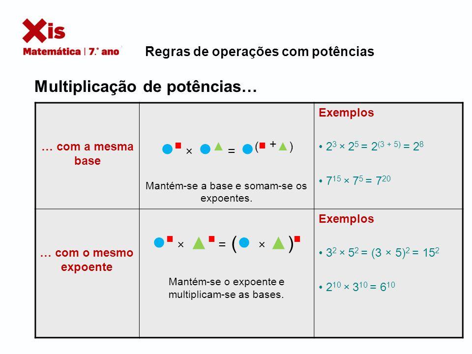 … com a mesma base × = ( +) Mantém-se a base e somam-se os expoentes. Exemplos 2 3 × 2 5 = 2 (3 + 5) = 2 8 7 15 × 7 5 = 7 20 … com o mesmo expoente ×