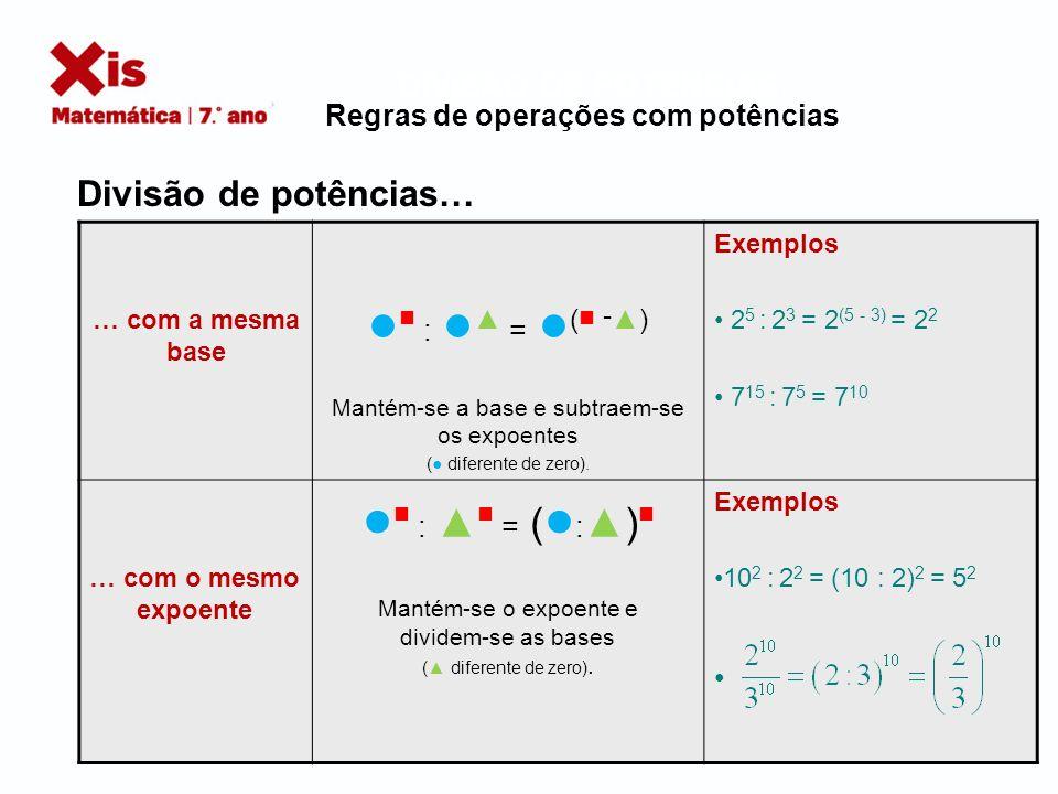 DIVISÃO DE POTÊNCIAS… Regras de operações com potências Observação: (2 5 ) 2 = 2 5 × 2 5 = 2 10 2 5 2 = 2 (5 × 5) = 2 25 Logo: (2 5 ) 2 2 5 2 Exemplos (2 5 ) 2 = 2 (5 × 2) = 2 10 Justificação: (2 5 ) 2 = 2 5 × 2 5 = 2 10 ( ) = ( ×) Mantém-se a base e multiplicam-se os expoentes.